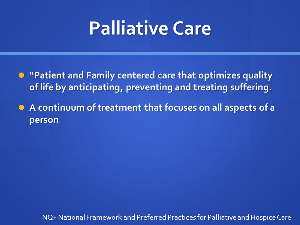 Palliative Care Patient and Family centered care that optimizes quality of life by anticipating, preventing and treating suffering.