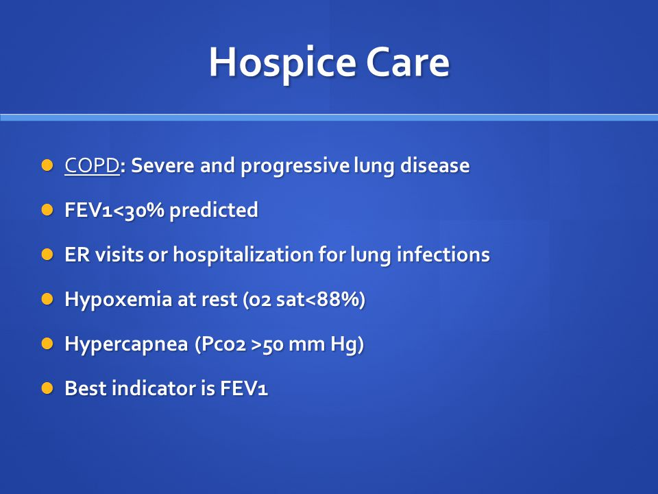 Hospice Care COPD: Severe and progressive lung disease COPD: Severe and progressive lung disease FEV1<30% predicted FEV1<30% predicted ER visits or hospitalization for lung infections ER visits or hospitalization for lung infections Hypoxemia at rest (o2 sat<88%) Hypoxemia at rest (o2 sat<88%) Hypercapnea (Pco2 >50 mm Hg) Hypercapnea (Pco2 >50 mm Hg) Best indicator is FEV1 Best indicator is FEV1