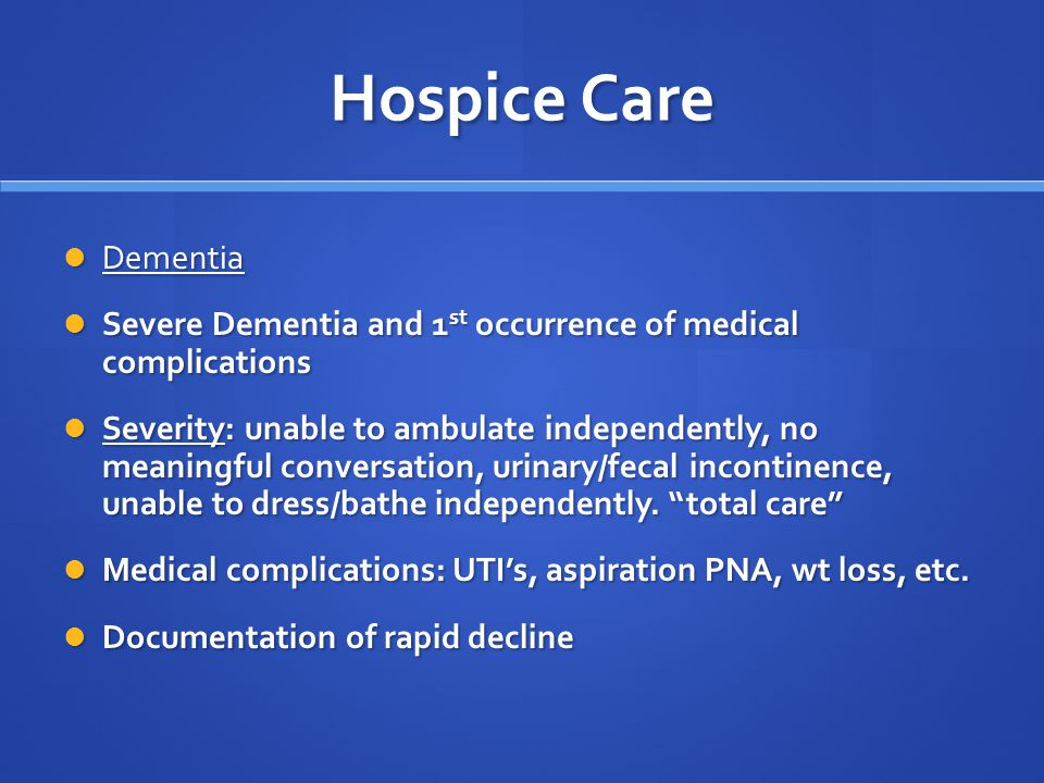 Hospice Care Dementia Dementia Severe Dementia and 1 st occurrence of medical complications Severe Dementia and 1 st occurrence of medical complications Severity: unable to ambulate independently, no meaningful conversation, urinary/fecal incontinence, unable to dress/bathe independently.