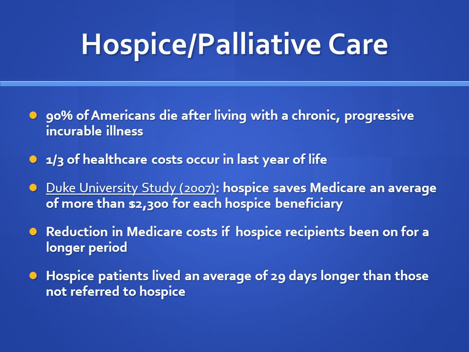 Hospice/Palliative Care 90% of Americans die after living with a chronic, progressive incurable illness 90% of Americans die after living with a chronic, progressive incurable illness 1/3 of healthcare costs occur in last year of life 1/3 of healthcare costs occur in last year of life Duke University Study (2007): hospice saves Medicare an average of more than $2,300 for each hospice beneficiary Duke University Study (2007): hospice saves Medicare an average of more than $2,300 for each hospice beneficiary Reduction in Medicare costs if hospice recipients been on for a longer period Reduction in Medicare costs if hospice recipients been on for a longer period Hospice patients lived an average of 29 days longer than those not referred to hospice Hospice patients lived an average of 29 days longer than those not referred to hospice