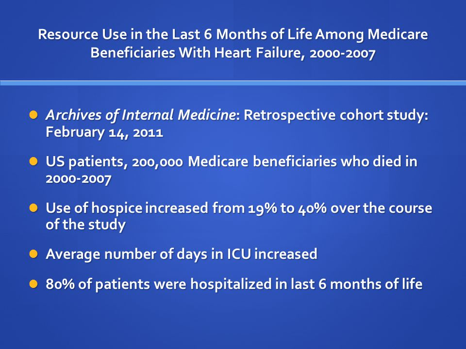 Resource Use in the Last 6 Months of Life Among Medicare Beneficiaries With Heart Failure, 2000-2007 Archives of Internal Medicine: Retrospective cohort study: February 14, 2011 Archives of Internal Medicine: Retrospective cohort study: February 14, 2011 US patients, 200,000 Medicare beneficiaries who died in 2000-2007 US patients, 200,000 Medicare beneficiaries who died in 2000-2007 Use of hospice increased from 19% to 40% over the course of the study Use of hospice increased from 19% to 40% over the course of the study Average number of days in ICU increased Average number of days in ICU increased 80% of patients were hospitalized in last 6 months of life 80% of patients were hospitalized in last 6 months of life