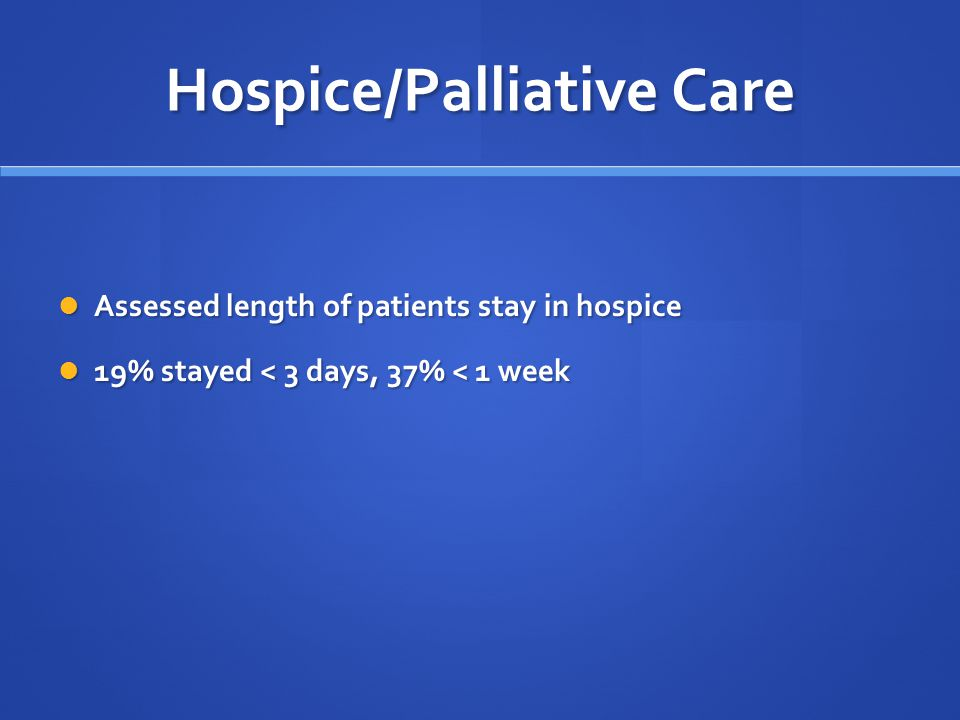 Hospice/Palliative Care Assessed length of patients stay in hospice Assessed length of patients stay in hospice 19% stayed < 3 days, 37% < 1 week 19% stayed < 3 days, 37% < 1 week