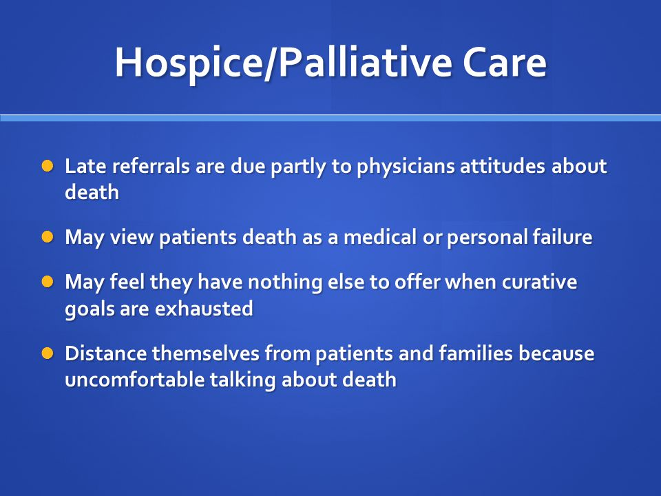 Hospice/Palliative Care Late referrals are due partly to physicians attitudes about death Late referrals are due partly to physicians attitudes about death May view patients death as a medical or personal failure May view patients death as a medical or personal failure May feel they have nothing else to offer when curative goals are exhausted May feel they have nothing else to offer when curative goals are exhausted Distance themselves from patients and families because uncomfortable talking about death Distance themselves from patients and families because uncomfortable talking about death