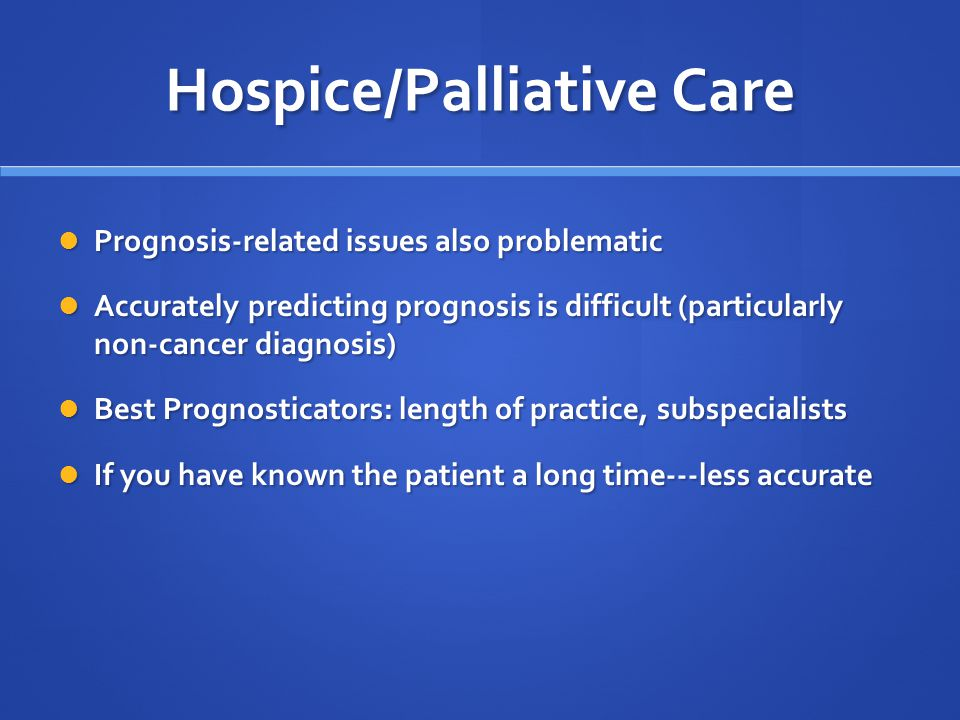 Hospice/Palliative Care Prognosis-related issues also problematic Prognosis-related issues also problematic Accurately predicting prognosis is difficult (particularly non-cancer diagnosis) Accurately predicting prognosis is difficult (particularly non-cancer diagnosis) Best Prognosticators: length of practice, subspecialists Best Prognosticators: length of practice, subspecialists If you have known the patient a long time---less accurate If you have known the patient a long time---less accurate