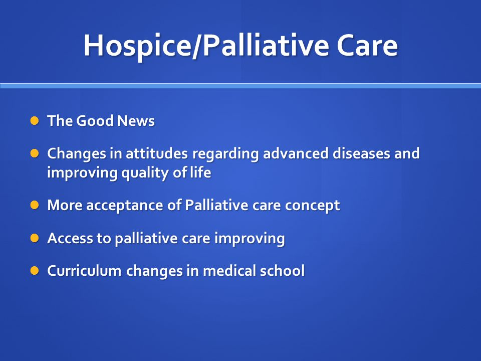 Hospice/Palliative Care The Good News The Good News Changes in attitudes regarding advanced diseases and improving quality of life Changes in attitudes regarding advanced diseases and improving quality of life More acceptance of Palliative care concept More acceptance of Palliative care concept Access to palliative care improving Access to palliative care improving Curriculum changes in medical school Curriculum changes in medical school