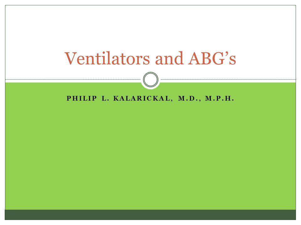 PHILIP L. KALARICKAL, M.D., M.P.H. Ventilators and ABG's