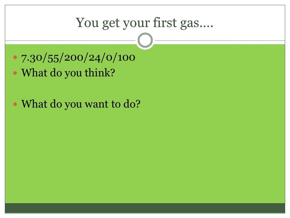 You get your first gas…. 7.30/55/200/24/0/100 What do you think? What do you want to do?