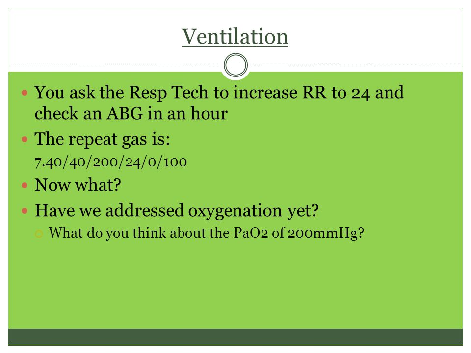 Ventilation You ask the Resp Tech to increase RR to 24 and check an ABG in an hour The repeat gas is: 7.40/40/200/24/0/100 Now what.