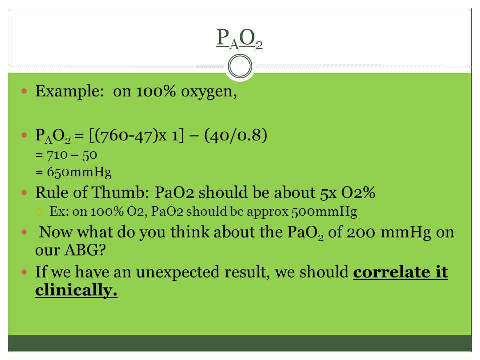 PAO2PAO2 Example: on 100% oxygen, P A O 2 = [(760-47)x 1] – (40/0.8) = 710 – 50 = 650mmHg Rule of Thumb: PaO2 should be about 5x O2%  Ex: on 100% O2, PaO2 should be approx 500mmHg Now what do you think about the PaO 2 of 200 mmHg on our ABG.