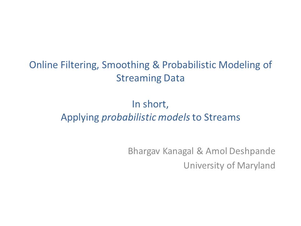 Online Filtering, Smoothing & Probabilistic Modeling of Streaming Data In short, Applying probabilistic models to Streams Bhargav Kanagal & Amol Deshpande University of Maryland