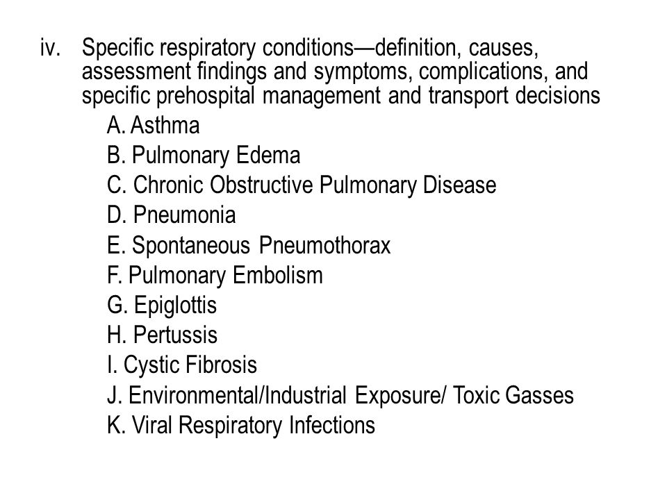 iv.Specific respiratory conditions—definition, causes, assessment findings and symptoms, complications, and specific prehospital management and transport decisions A.