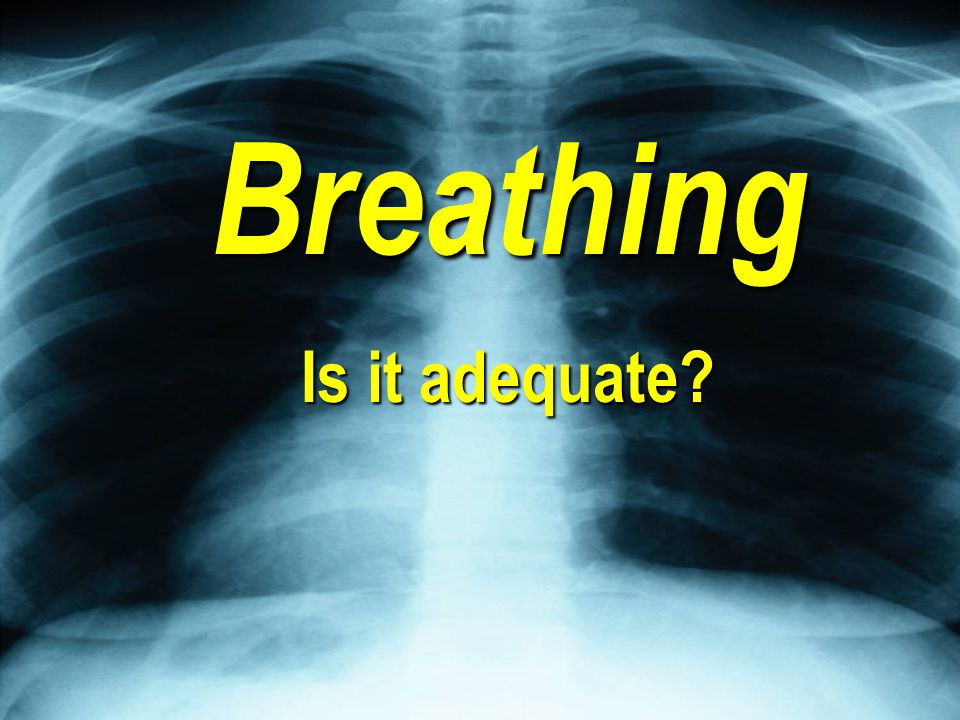 Initial Assessment Revisited Breathing Is it adequate
