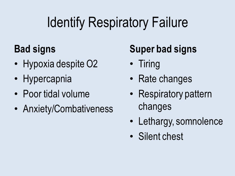 Identify Respiratory Failure Bad signs Hypoxia despite O2 Hypercapnia Poor tidal volume Anxiety/Combativeness Super bad signs Tiring Rate changes Respiratory pattern changes Lethargy, somnolence Silent chest