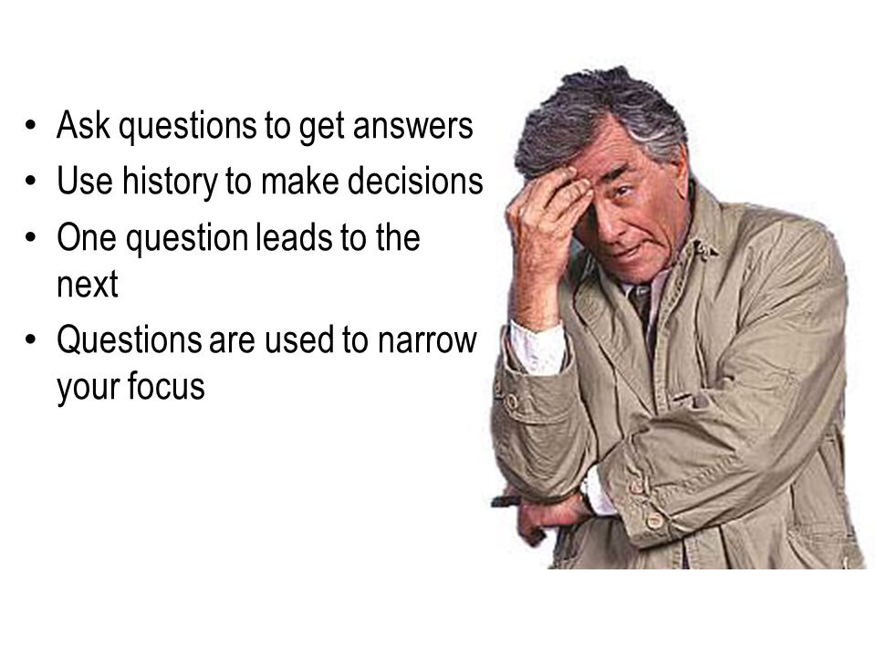 Ask questions to get answers Use history to make decisions One question leads to the next Questions are used to narrow your focus
