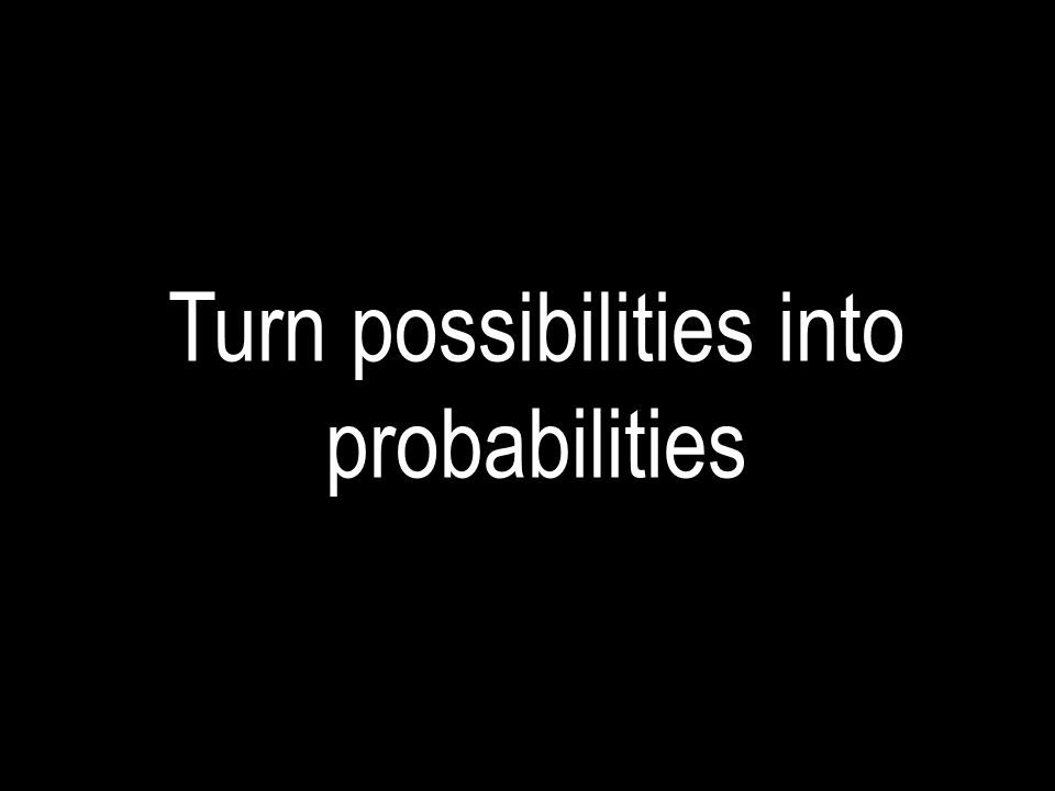 Turn possibilities into probabilities