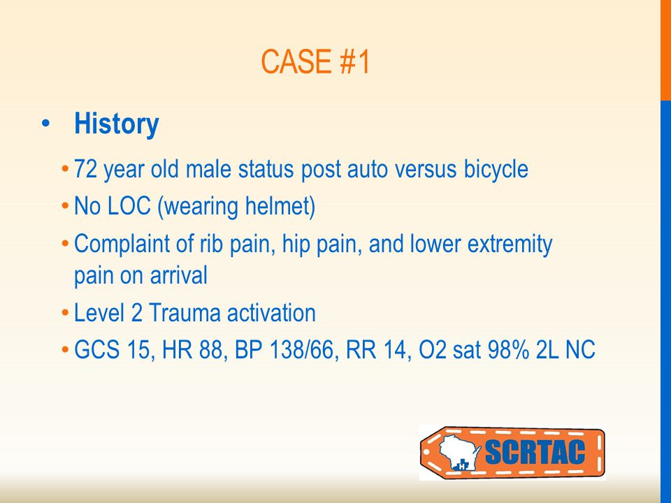 CASE #1 History 72 year old male status post auto versus bicycle No LOC (wearing helmet) Complaint of rib pain, hip pain, and lower extremity pain on arrival Level 2 Trauma activation GCS 15, HR 88, BP 138/66, RR 14, O2 sat 98% 2L NC