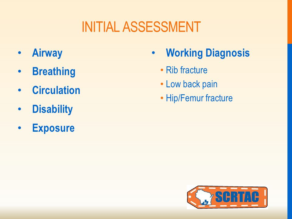 INITIAL ASSESSMENT Airway Breathing Circulation Disability Exposure Working Diagnosis Rib fracture Low back pain Hip/Femur fracture
