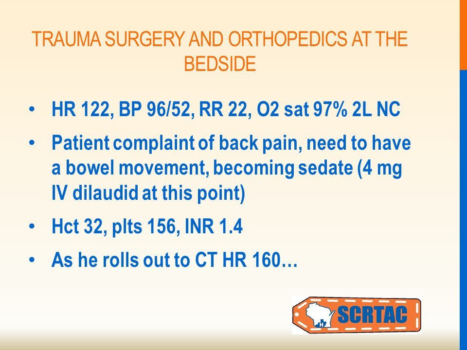 TRAUMA SURGERY AND ORTHOPEDICS AT THE BEDSIDE HR 122, BP 96/52, RR 22, O2 sat 97% 2L NC Patient complaint of back pain, need to have a bowel movement, becoming sedate (4 mg IV dilaudid at this point) Hct 32, plts 156, INR 1.4 As he rolls out to CT HR 160…