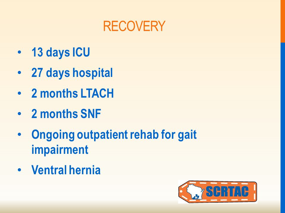 RECOVERY 13 days ICU 27 days hospital 2 months LTACH 2 months SNF Ongoing outpatient rehab for gait impairment Ventral hernia