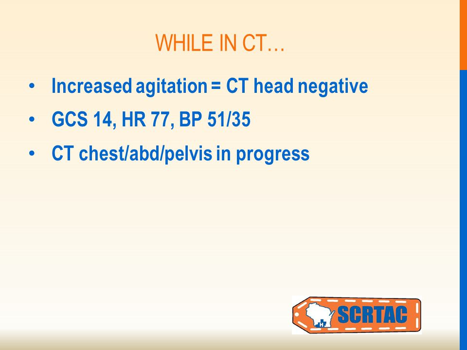 WHILE IN CT… Increased agitation = CT head negative GCS 14, HR 77, BP 51/35 CT chest/abd/pelvis in progress