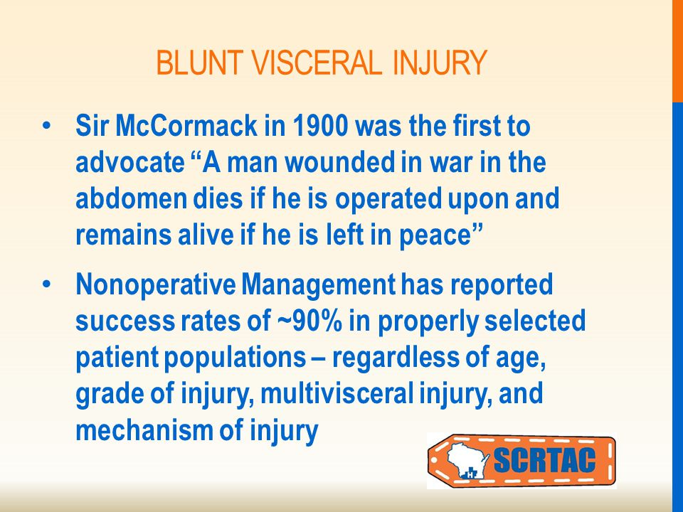 BLUNT VISCERAL INJURY Sir McCormack in 1900 was the first to advocate A man wounded in war in the abdomen dies if he is operated upon and remains alive if he is left in peace Nonoperative Management has reported success rates of ~90% in properly selected patient populations – regardless of age, grade of injury, multivisceral injury, and mechanism of injury