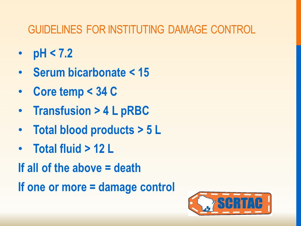 GUIDELINES FOR INSTITUTING DAMAGE CONTROL pH < 7.2 Serum bicarbonate < 15 Core temp < 34 C Transfusion > 4 L pRBC Total blood products > 5 L Total fluid > 12 L If all of the above = death If one or more = damage control