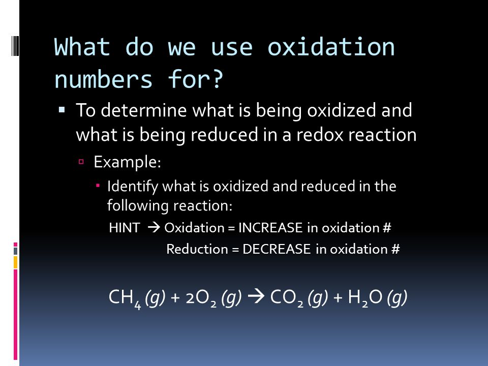 What do we use oxidation numbers for?  To determine what is being oxidized and what is being reduced in a redox reaction  Example:  Identify what i