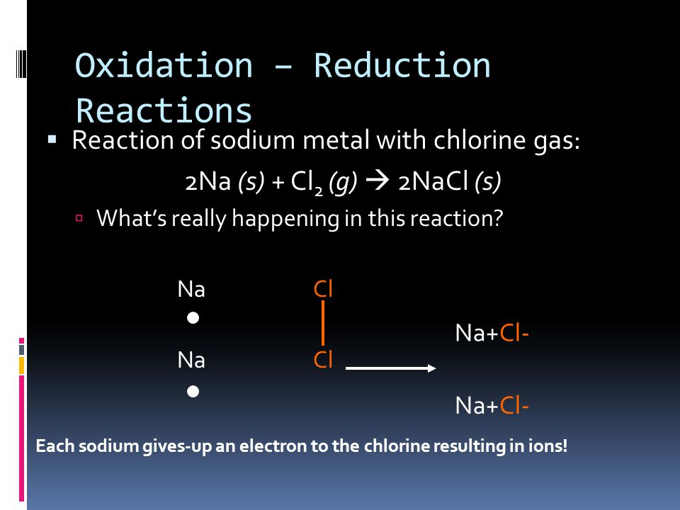 Oxidation – Reduction Reactions  Reaction of sodium metal with chlorine gas: 2Na (s) + Cl 2 (g)  2NaCl (s)  What's really happening in this reactio