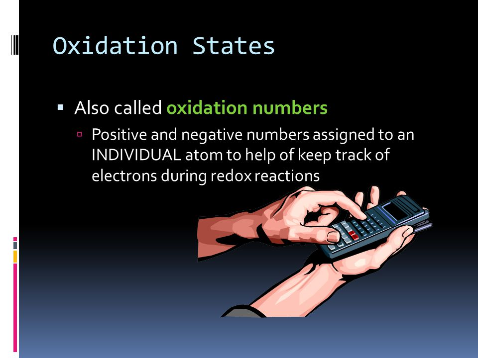 Oxidation States  Also called oxidation numbers  Positive and negative numbers assigned to an INDIVIDUAL atom to help of keep track of electrons dur