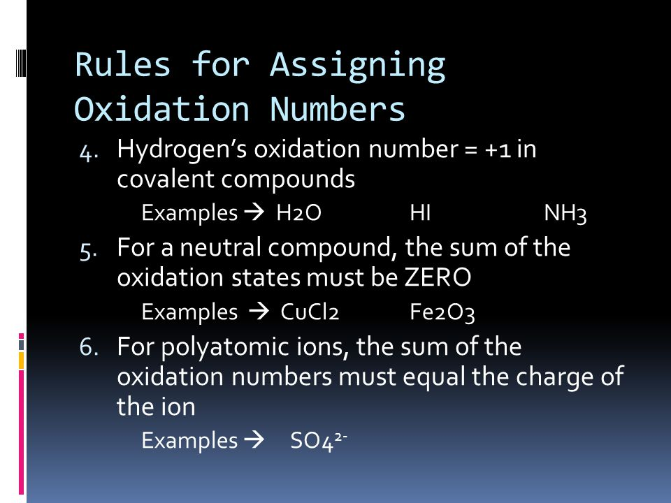 Rules for Assigning Oxidation Numbers 4. Hydrogen's oxidation number = +1 in covalent compounds Examples  H2OHI NH3 5. For a neutral compound, the su