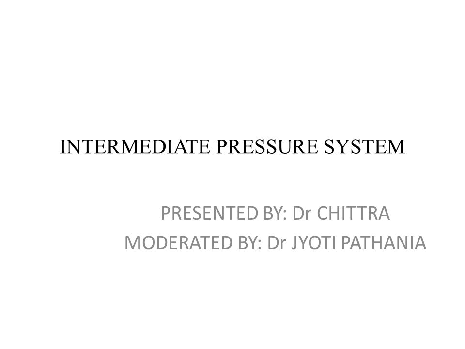 INTERMEDIATE PRESSURE SYSTEM PRESENTED BY: Dr CHITTRA MODERATED BY: Dr JYOTI PATHANIA