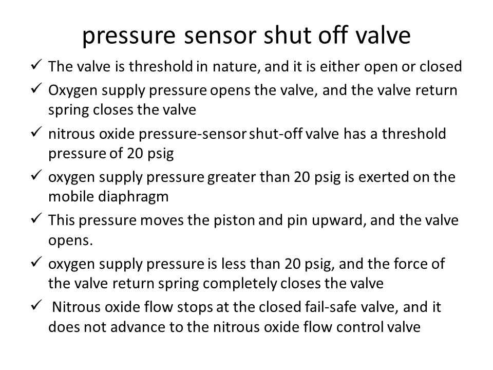 pressure sensor shut off valve The valve is threshold in nature, and it is either open or closed Oxygen supply pressure opens the valve, and the valve return spring closes the valve nitrous oxide pressure-sensor shut-off valve has a threshold pressure of 20 psig oxygen supply pressure greater than 20 psig is exerted on the mobile diaphragm This pressure moves the piston and pin upward, and the valve opens.