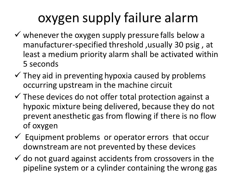 oxygen supply failure alarm whenever the oxygen supply pressure falls below a manufacturer-specified threshold,usually 30 psig, at least a medium priority alarm shall be activated within 5 seconds They aid in preventing hypoxia caused by problems occurring upstream in the machine circuit These devices do not offer total protection against a hypoxic mixture being delivered, because they do not prevent anesthetic gas from flowing if there is no flow of oxygen Equipment problems or operator errors that occur downstream are not prevented by these devices do not guard against accidents from crossovers in the pipeline system or a cylinder containing the wrong gas