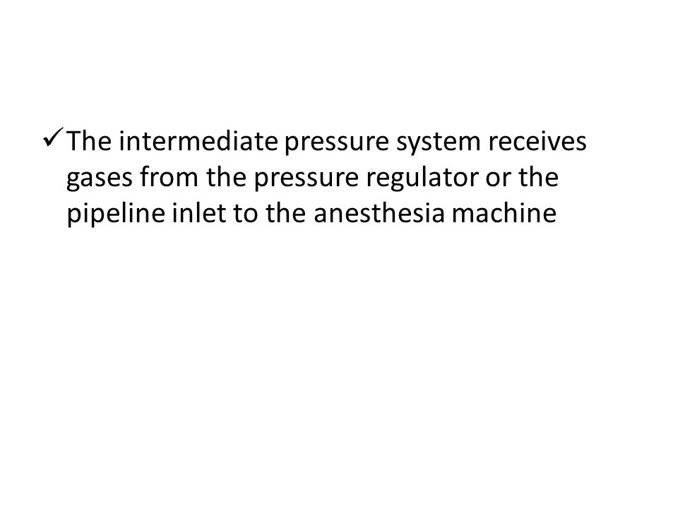 The intermediate pressure system receives gases from the pressure regulator or the pipeline inlet to the anesthesia machine