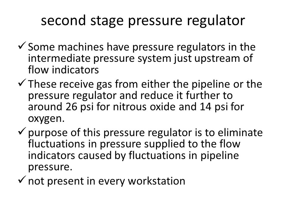 second stage pressure regulator Some machines have pressure regulators in the intermediate pressure system just upstream of flow indicators These receive gas from either the pipeline or the pressure regulator and reduce it further to around 26 psi for nitrous oxide and 14 psi for oxygen.