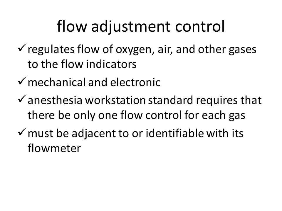 flow adjustment control regulates flow of oxygen, air, and other gases to the flow indicators mechanical and electronic anesthesia workstation standard requires that there be only one flow control for each gas must be adjacent to or identifiable with its flowmeter