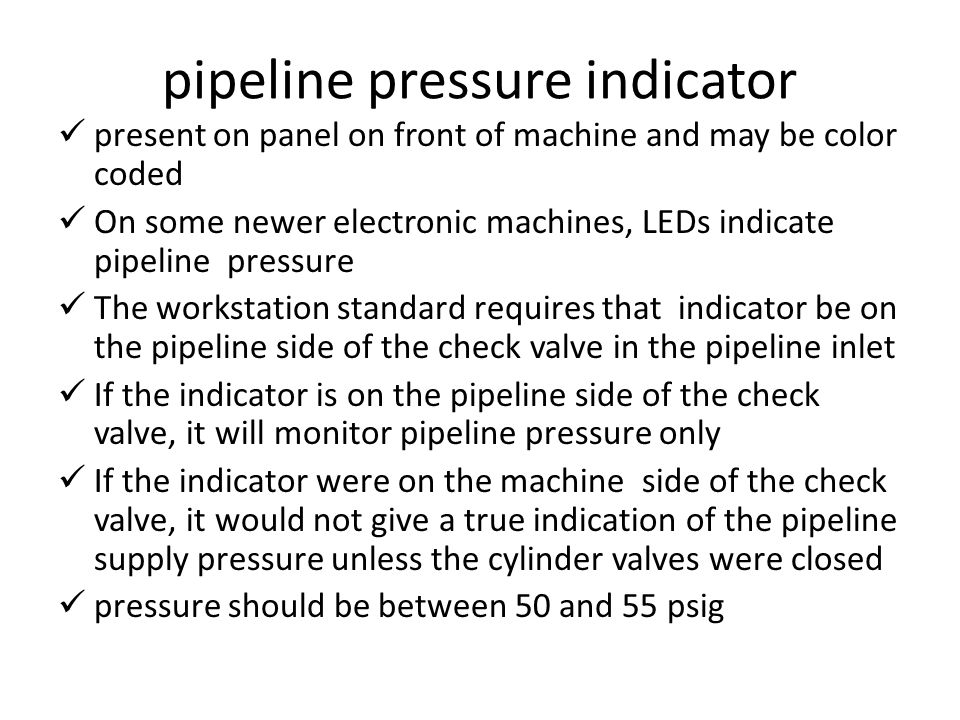 pipeline pressure indicator present on panel on front of machine and may be color coded On some newer electronic machines, LEDs indicate pipeline pressure The workstation standard requires that indicator be on the pipeline side of the check valve in the pipeline inlet If the indicator is on the pipeline side of the check valve, it will monitor pipeline pressure only If the indicator were on the machine side of the check valve, it would not give a true indication of the pipeline supply pressure unless the cylinder valves were closed pressure should be between 50 and 55 psig