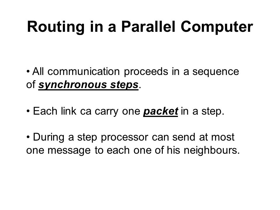 Routing in a Parallel Computer All communication proceeds in a sequence of synchronous steps. Each link ca carry one packet in a step. During a step p
