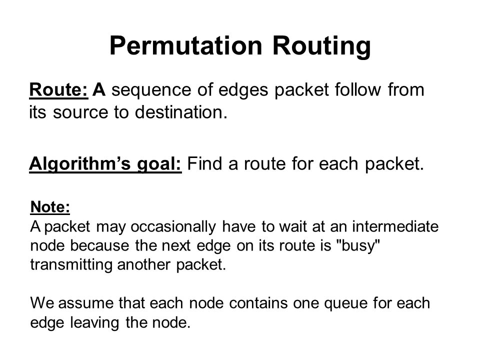 Permutation Routing Route: A sequence of edges packet follow from its source to destination. Algorithm's goal: Find a route for each packet. Note: A p