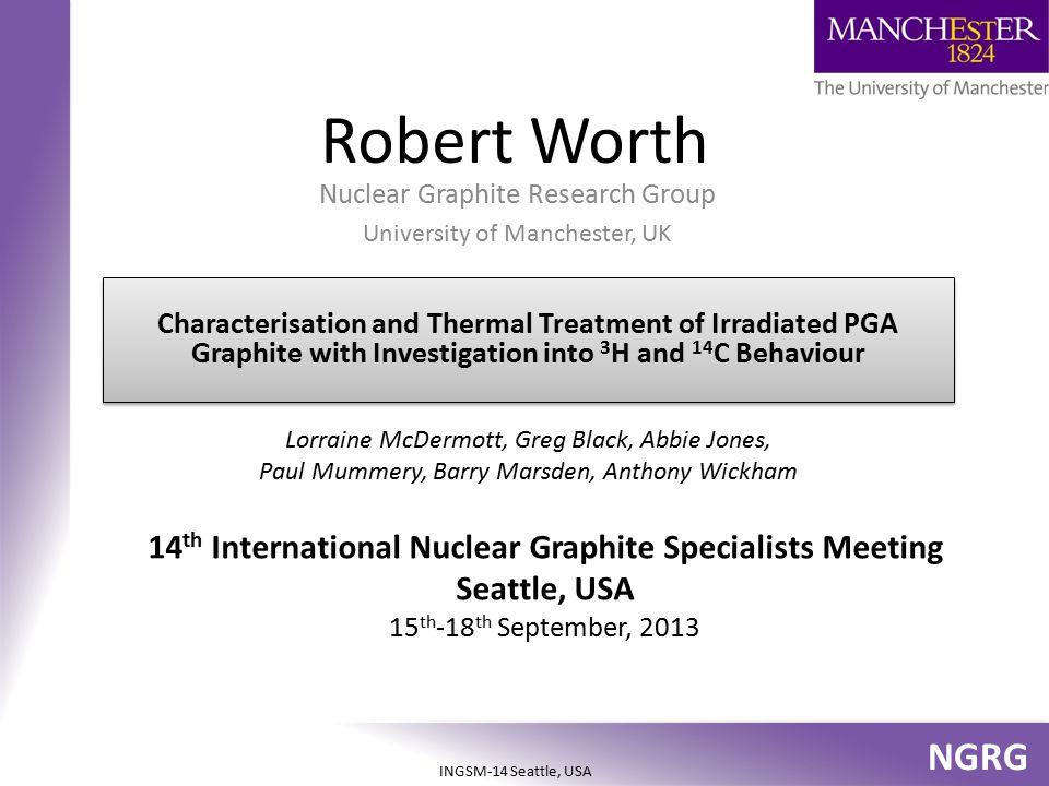 NGRG INGSM-14 Seattle, USA Robert Worth Nuclear Graphite Research Group University of Manchester, UK Lorraine McDermott, Greg Black, Abbie Jones, Paul