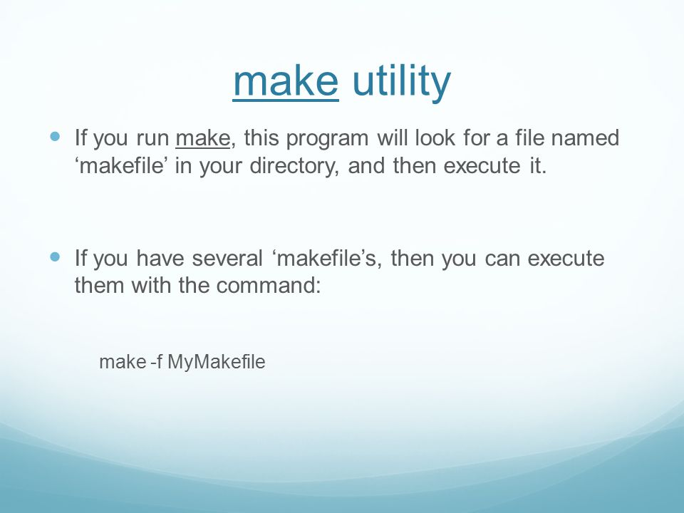 make utility If you run make, this program will look for a file named 'makefile' in your directory, and then execute it.
