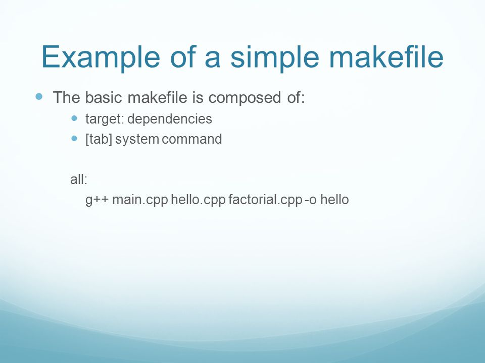 Example of a simple makefile The basic makefile is composed of: target: dependencies [tab] system command all: g++ main.cpp hello.cpp factorial.cpp -o hello