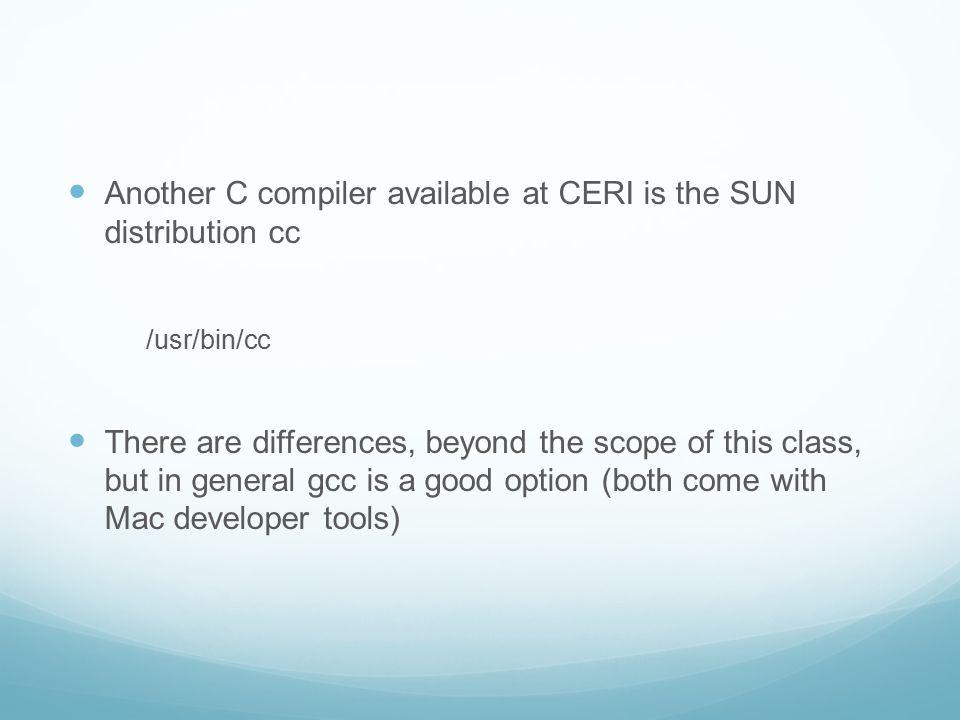 Another C compiler available at CERI is the SUN distribution cc /usr/bin/cc There are differences, beyond the scope of this class, but in general gcc is a good option (both come with Mac developer tools)