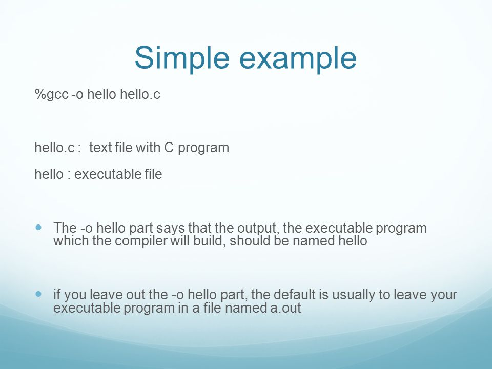 Simple example %gcc -o hello hello.c hello.c : text file with C program hello : executable file The -o hello part says that the output, the executable program which the compiler will build, should be named hello if you leave out the -o hello part, the default is usually to leave your executable program in a file named a.out