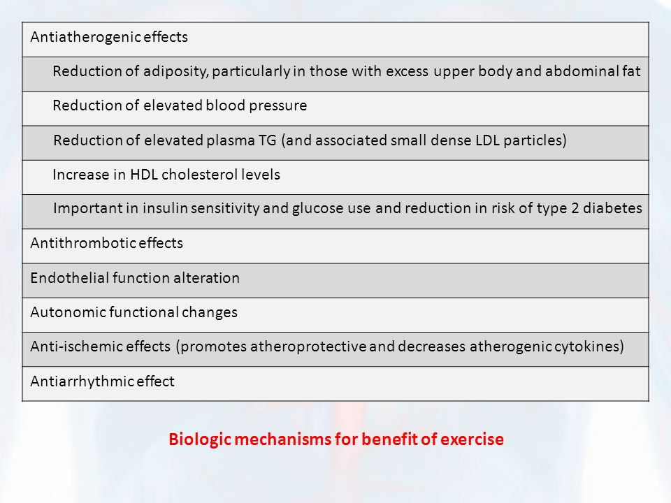Biologic mechanisms for benefit of exercise Antiatherogenic effects Reduction of adiposity, particularly in those with excess upper body and abdominal