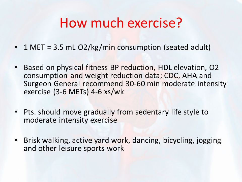 How much exercise? 1 MET = 3.5 mL O2/kg/min consumption (seated adult) Based on physical fitness BP reduction, HDL elevation, O2 consumption and weigh