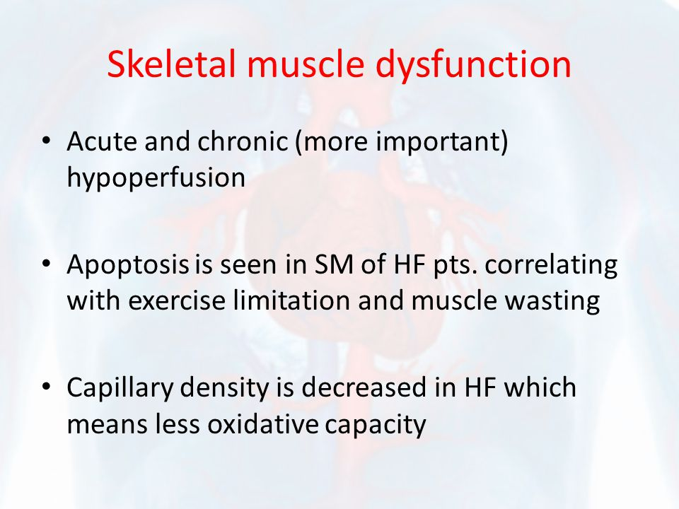 Skeletal muscle dysfunction Acute and chronic (more important) hypoperfusion Apoptosis is seen in SM of HF pts. correlating with exercise limitation a