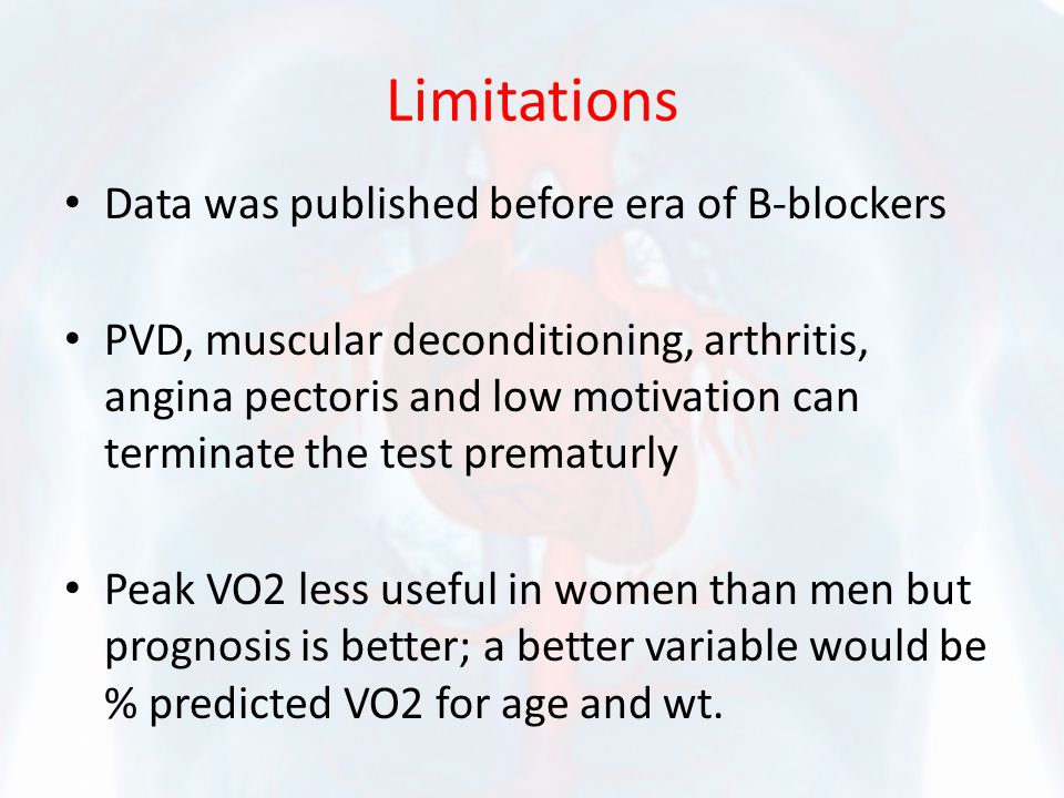 Limitations Data was published before era of B-blockers PVD, muscular deconditioning, arthritis, angina pectoris and low motivation can terminate the