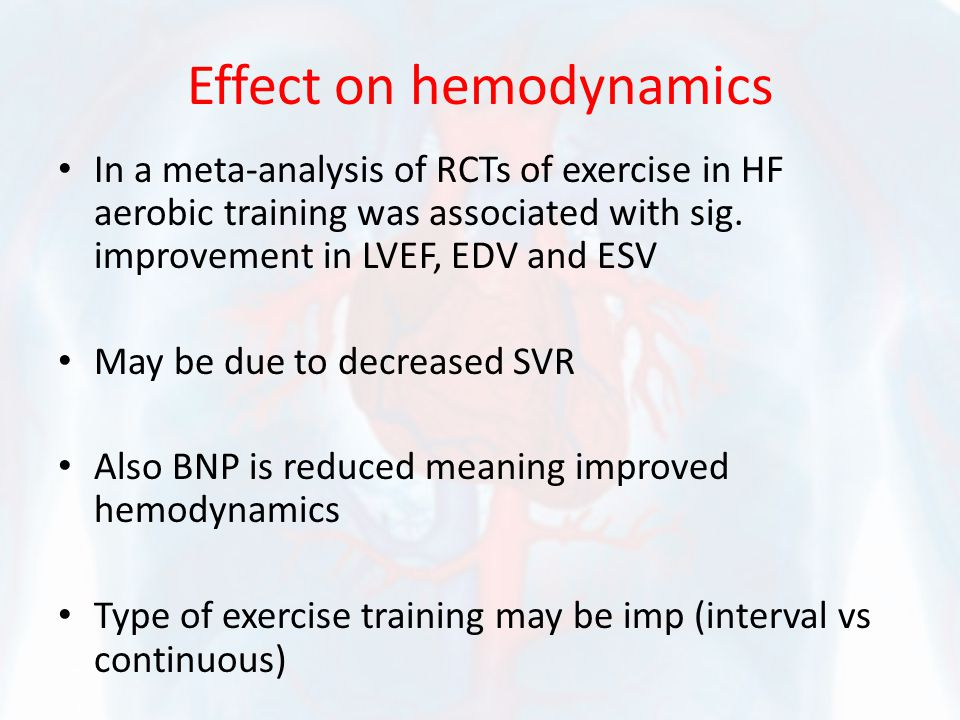 Effect on hemodynamics In a meta-analysis of RCTs of exercise in HF aerobic training was associated with sig. improvement in LVEF, EDV and ESV May be