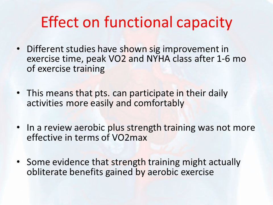 Effect on functional capacity Different studies have shown sig improvement in exercise time, peak VO2 and NYHA class after 1-6 mo of exercise training
